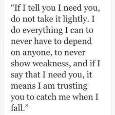 """If I tell you """"I need you,"""" it's because I really truly trust you.. I'm letting you into my weakness and asking you to help hold me up when I struggle to stand"""