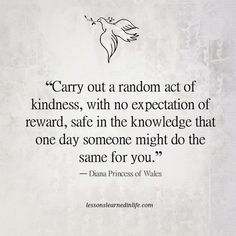 "#LessonsLearnedinLife  	 Random act of kindness. #Brigitte  ""Carry out a random act of kindness, with no expectation of reward, safe in the knowledge that one day someone might do the same for you."" ―  #DianaPrincessofWales #quote  Acto de bondad al azar. de Brigitte  ""Realiza un acto de bondad al azar, sin ninguna expectativa de recompensa, con la certeza de que un día alguien podría hacer lo mismo contigo ."" - Princesa Diana de Gales"