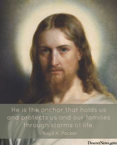 """""""He is the anchor that holds us and protects us and our families through the storms of life."""" President Packer #ldsconf #quotes"""