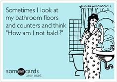 Sometimes I look at my bathroom floors and counters and think 'How am I not bald?'