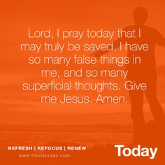 Lord, I pray today that I may truly be saved. I have so many false things in me, and so many superficial thoughts. Give me Jesus, Amen. http://today.reframemedia.com/