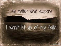 I won't let go of my faith ~ no matter what happens
