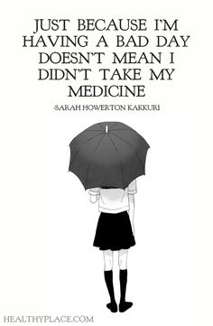 Mental health stigma quote: Just because I'm having a bad day doesn't mean I didn't take my medicine. -Sarah Howerton Kakkuri. www.HealthyPlace.com
