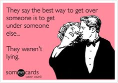 Funny Breakup Ecard: They say the best way to get over someone is to get under someone else... They weren't lying.