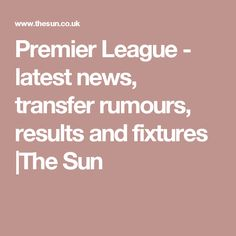 Premier League - latest news, transfer rumours, results and fixtures |The Sun