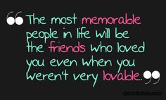 The most memorable people in life will be the friends who loved you even when you weren't very loveable.