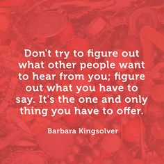 """Don't try to figure out what other people want to hear from you; figure out what you have to say. It's the one and only thing you have to offer."" — Barbara Kingsolver"