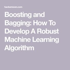 Boosting and Bagging: How To Develop A Robust Machine Learning Algorithm