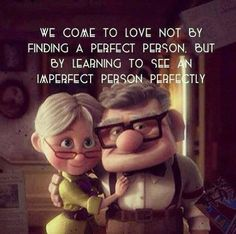 We come to love not by finding a perfect person but by learning to see imperfect people perfectly. From the movie UP