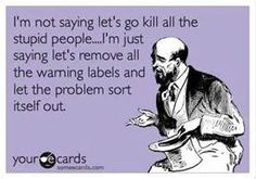I'm not saying let's go kill all the stupid people...