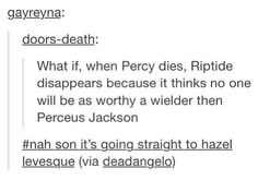 I like the sad and horrible idea that when Percy.. dies that Riptide will disappear. I love you Hazel but no