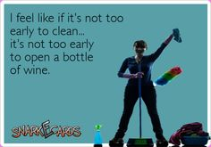 I feel like if it's not too early to clean... it's not too early to open a bottle of wine.  Cheers!
