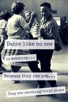 .Dance like no one is watching  . . . because they are not . . . they are checking their phones!