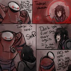 Hiro Hamada's Dark Path: Hiro didn't believe Baymax that Tadashi is here for he believed that Tadashi is really gone forever because he always believed that Tadashi have died from the fire.