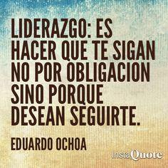 ... Liderazgo: es hacer que te sigan no por obligación sino porque desean seguirte. Eduardo Ochoa.