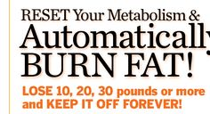 Reset Your Metabolism & Automatically BURN FAT! Lose 10, 20, 30 pounds or more and keep it off forever!