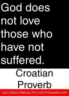 God does not love those who have not suffered. - Croatian Proverb #proverbs #quotes