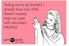 I am thankful, but it's still hard to cope with! People need to understand infertility hurts no matter how many kids you already have!!!!