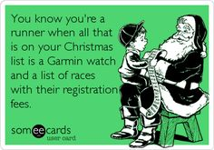 You know you're a runner when all that is on your Christmas list is a Garmin watch and a list of races with their registration fees. Let's not forget the extra dresser for the attire and race t-shirts