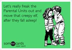 Let's really freak the Parental Units out and move that creepy elf, after they fall asleep!