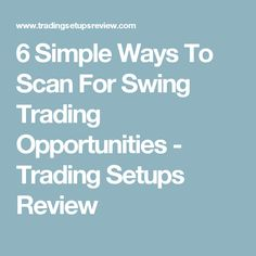 6 Simple Ways To Scan For Swing Trading Opportunities - Trading Setups Review