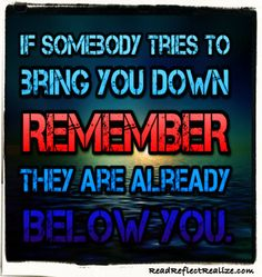 """""""If somebody tries to bring you down, remember that they are already below you."""" Join us at www.readreflectrealize.com."""