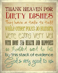 My Grandma Stanley had a little trivet with this saying hanging just above the sink...the perfect place to read it while doing the dishes. Thanks, Grandma, for helping me see dirty dishes as a blessing!
