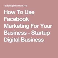 How To Use Facebook Marketing For Your Business - Startup Digital Business