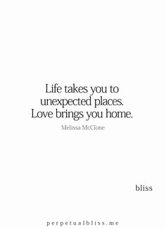 Life takes You to unexpected places, ..Love brings You home