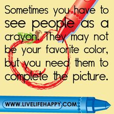 """Sometimes you have to see people as a crayon. They may not be your favorite color, but you need them to complete the picture."""