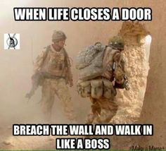 When life closes a door, breach the wall and walk in like a boss!    God bless our troops!