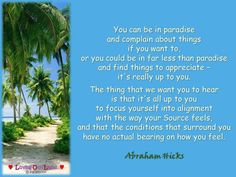 You can be in paradise  and complain about things  if you want to,  or you could be in far less than paradise  and find things to appreciate –  it's really up to you.   The thing that we want you to hear  is that it's all up to you  to focus yourself into alignment  with the way your Source feels,  and that the conditions that surround you  have no actual bearing on how you feel.