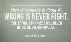 "Remember that ""Even if everyone is doing it, wrong is never right! Evil, error, and darkness will never be truth, even if popular."" From Elder Russell M. Nelson's http://pinterest.com/pin/24066179230963800 inspiring April 2014 general conference http://facebook.com/pages/General-Conference-of-The-Church-of-Jesus-Christ-of-Latter-day-Saints/223271487682878 message http://lds.org/general-conference/2014/04/let-your-faith-show. PASS IT ON!"