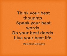 Think your best thoughts. Speak your best words. Do your best deeds. Live your best life.
