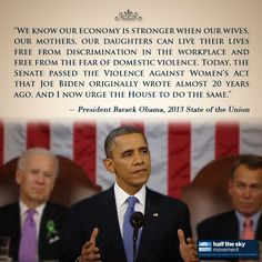 """We know our economy is stronger when our wives, our mothers, our daughters can live their lives free from discrimination in the workplace and free from the fear of domestic violence. Today, the Senate passed the Violence Against Women's Act that Joe Biden originally wrote almost 20 years ago. And I now urge the House to do the same.""    - Barack Obama, 2013 State of the Union"
