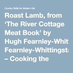 Roast Lamb, from 'The River Cottage Meat Book' by Hugh Fearnley-Whittingstall – Cooking the Books, week 7   Country Skills for Modern Life