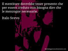 Aforisma di Italo Svevo : Il mentitore dovrebbe tener presente che per essere creduto non bisogna dire che le menzogne necessarie.