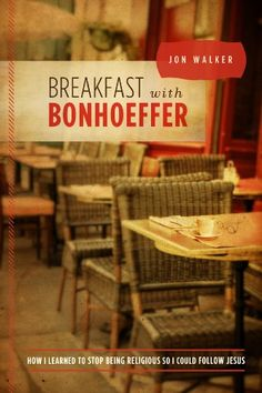 Breakfast with Bonhoeffer: How I Learned to Stop Being Religious So I Could Follow Jesus by Jon Walker