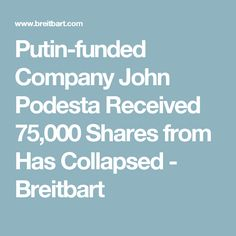 Putin-funded Company John Podesta Received 75,000 Shares from Has Collapsed - Breitbart