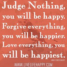 """Judge nothing, you will be happy. Forgive everything, you will be happier. Love everything, you will be happiest."" -Sri Chinmoy by deeplifequotes, via Flickr❤️"