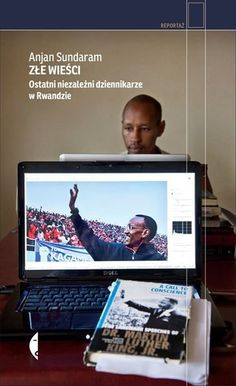 Złe wieści : ostatni niezależni dziennikarze w Rwandzie / Anjan Sundaram ; przeł. Iga Noszczyk. - Wołowiec : Wydawnictwo Czarne, cop. 2016. - SOWA-WWW : Katalog księgozbioru WBP w Opolu