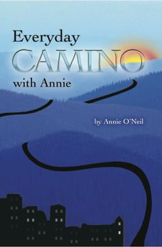 """I wrote this 'back pocket book' for anyone who has walked the Camino, anyone who dreams of walking the Camino,and anyone who knows they will never walk the Camino , but still longs to know what it would be like..."" ~ Annie O'Neil"
