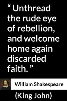 William Shakespeare - King John - Unthread the rude eye of rebellion, and welcome home again discarded faith.
