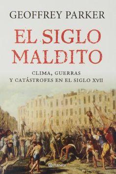 El siglo maldito : clima, guerra y catástrofes en el siglo XVII / Geoffrey Parker Publicación Barcelona : Planeta, 2013