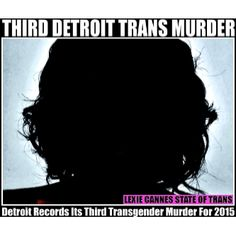 LEXIE CANNES STATE OF TRANS -- Details are scant and Detroit police are withholding certain details, but a person of color found shot to death on October 5, 2015 was transgender. The victim's ident...