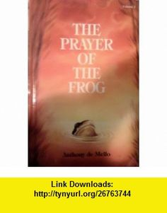 The Prayer of the Frog A Book of Story Meditations, 1st Volume Anthony De Mello ,   ,  , ASIN: B000MSX8QS , tutorials , pdf , ebook , torrent , downloads , rapidshare , filesonic , hotfile , megaupload , fileserve