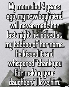 """Someone from Cambridge posted a whisper, which reads """"My mom died 4 years ago, my new boyfriend will never meet her last night he looked at my tattoo of her name. He kissed it and whispered """"thank you for making your daughter."""" I love him. Sad Love Stories, Touching Stories, Sweet Stories, Cute Stories, Stories That Will Make You Cry, Good Relationship Quotes, Cute Relationships, Cute Quotes, Funny Quotes"""
