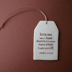 """Love me when I least deserve it because that is when I really need it"" - I thought this quote was exactly what we needed and I love the ceramic tag. Boughten! (links to actually site that sells item)"