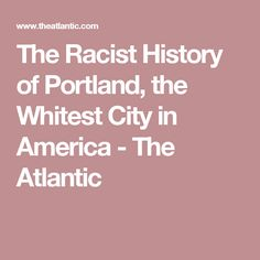 The Racist History of Portland, the Whitest City in America - The Atlantic