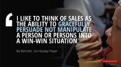 """I LIKE TO THINK OF SALES AS  THE ABILITY TO GRACEFULLY  PERSUADE NOT MANIPULATE  A PERSON OR PERSONS INTO  A WIN-WIN SITUATION""	Bo Bennett, American Ice-hockey player"